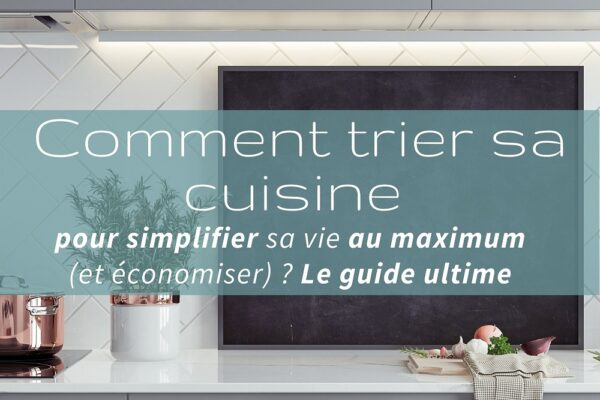 Comment trier sa cuisine pour simplifier sa vie au maximum (et économiser) ? Le guide ultime